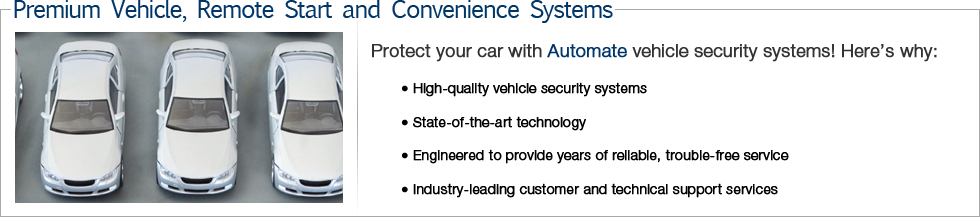 Protect your car with Automate vehicle security systems! Here's why: • High-quality vehicle security systems • State-of-the-art technology • Engineered to provide years of reliable, trouble-free service • Industry-leading customer and technical support services